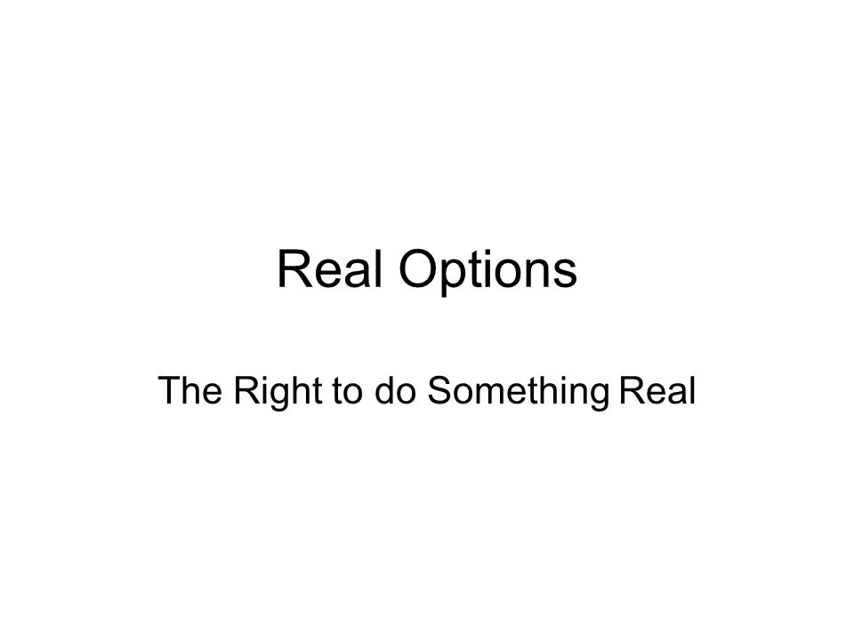 Real Options The Right to do Something Real