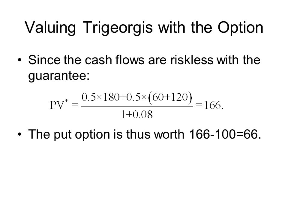 Valuing Trigeorgis with the Option Since the cash flows are riskless with the guarantee: The put option is thus worth =66.