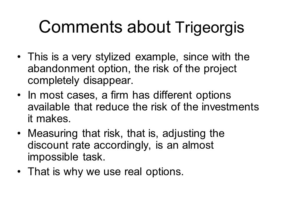 Comments about Trigeorgis This is a very stylized example, since with the abandonment option, the risk of the project completely disappear.