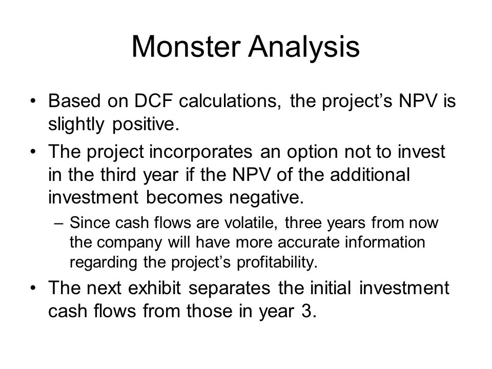 Monster Analysis Based on DCF calculations, the project's NPV is slightly positive.