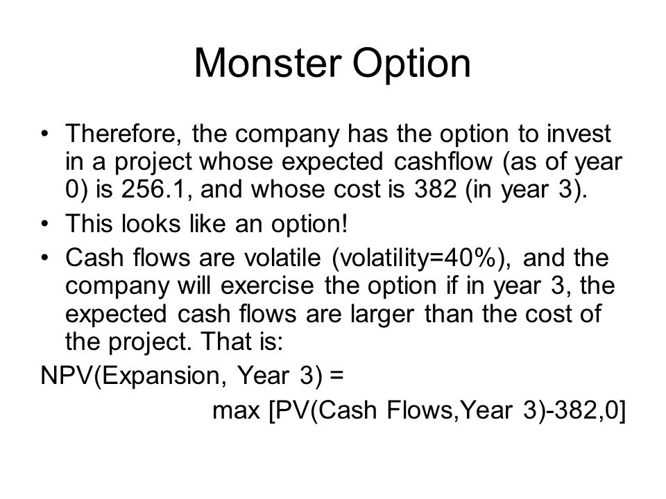 Monster Option Therefore, the company has the option to invest in a project whose expected cashflow (as of year 0) is 256.1, and whose cost is 382 (in year 3).