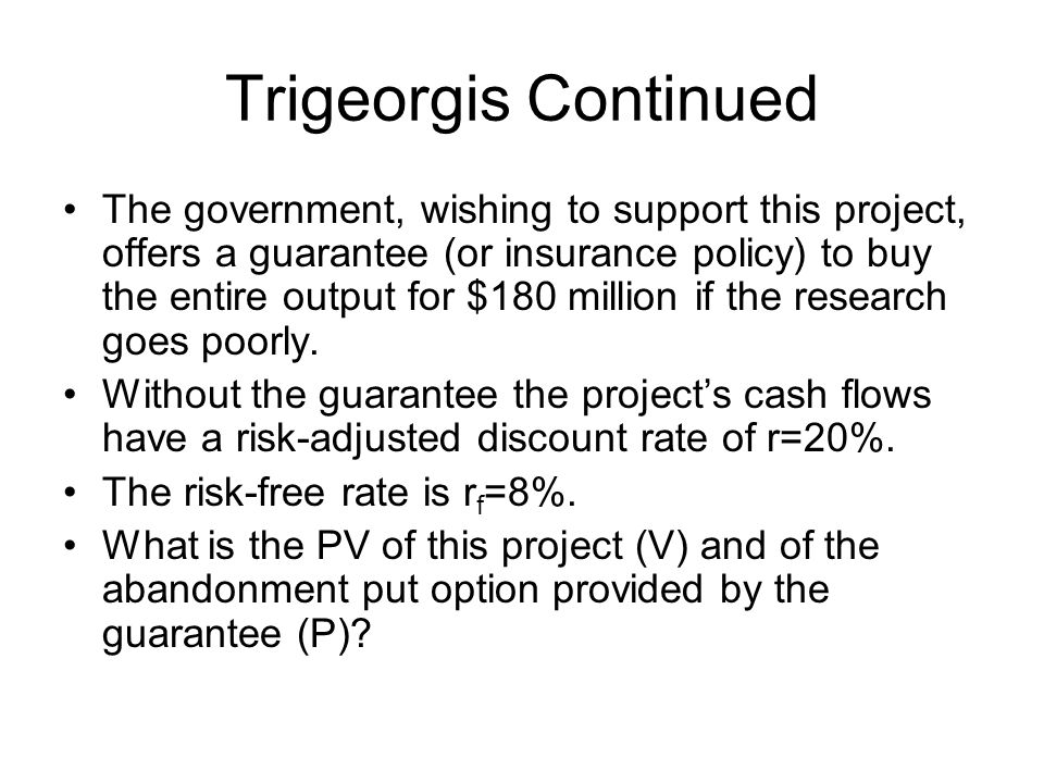 Trigeorgis Continued The government, wishing to support this project, offers a guarantee (or insurance policy) to buy the entire output for $180 million if the research goes poorly.
