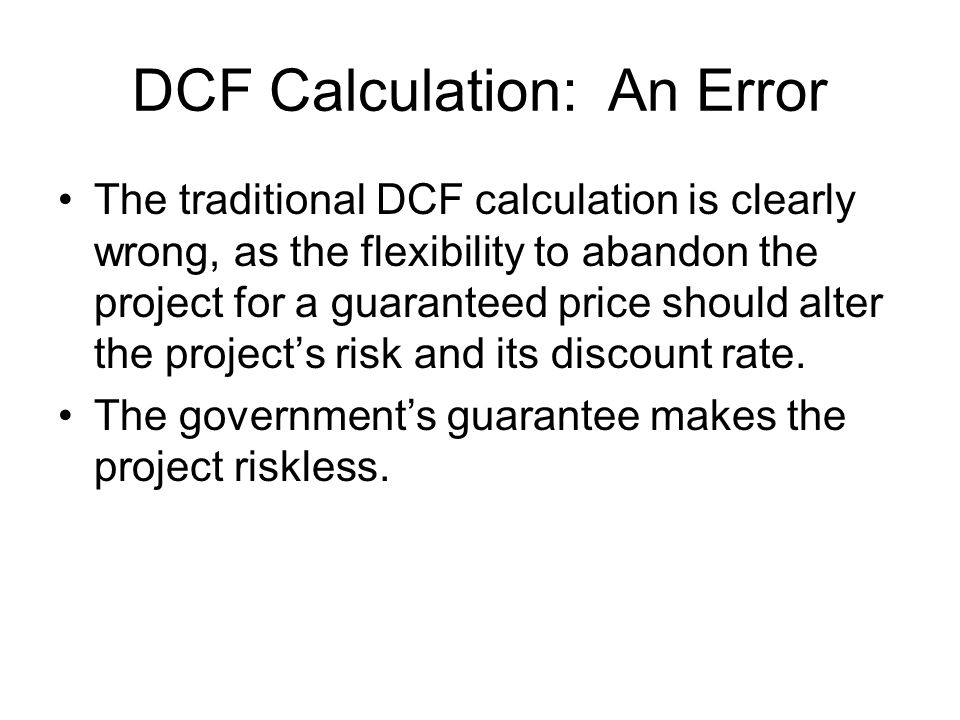 DCF Calculation: An Error The traditional DCF calculation is clearly wrong, as the flexibility to abandon the project for a guaranteed price should alter the project's risk and its discount rate.