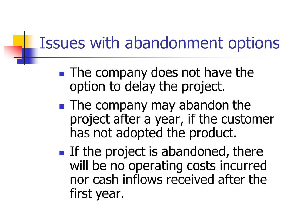 Issues with abandonment options The company does not have the option to delay the project.