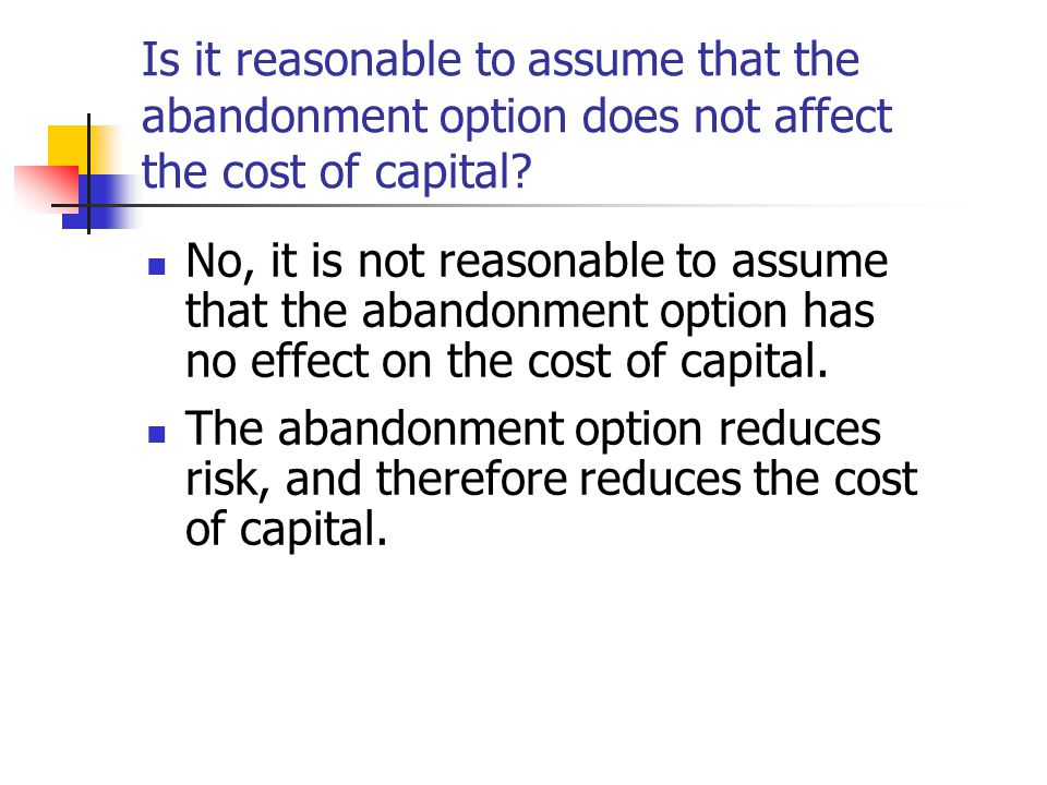 Is it reasonable to assume that the abandonment option does not affect the cost of capital.