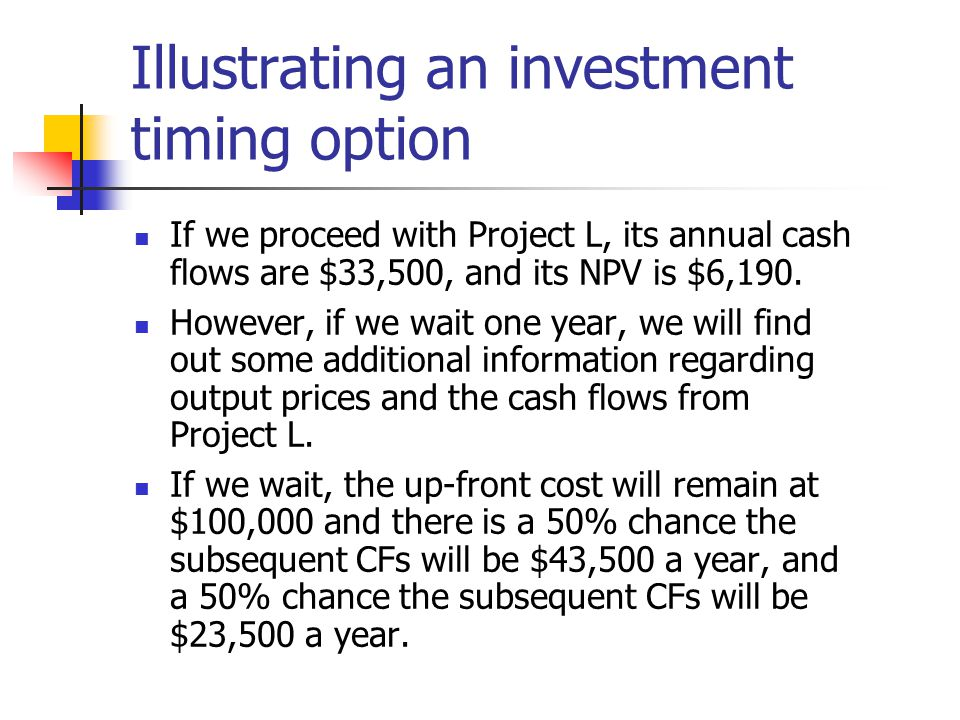 Illustrating an investment timing option If we proceed with Project L, its annual cash flows are $33,500, and its NPV is $6,190.