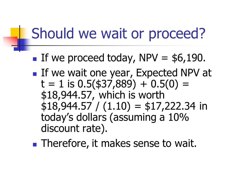 Should we wait or proceed. If we proceed today, NPV = $6,190.