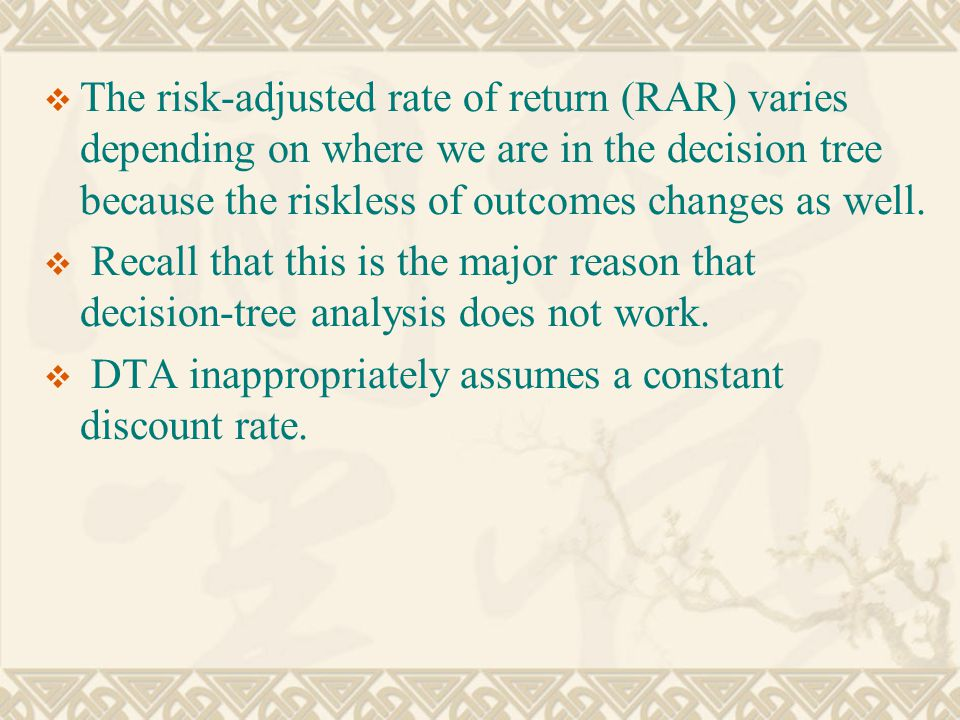  The risk-adjusted rate of return (RAR) varies depending on where we are in the decision tree because the riskless of outcomes changes as well.
