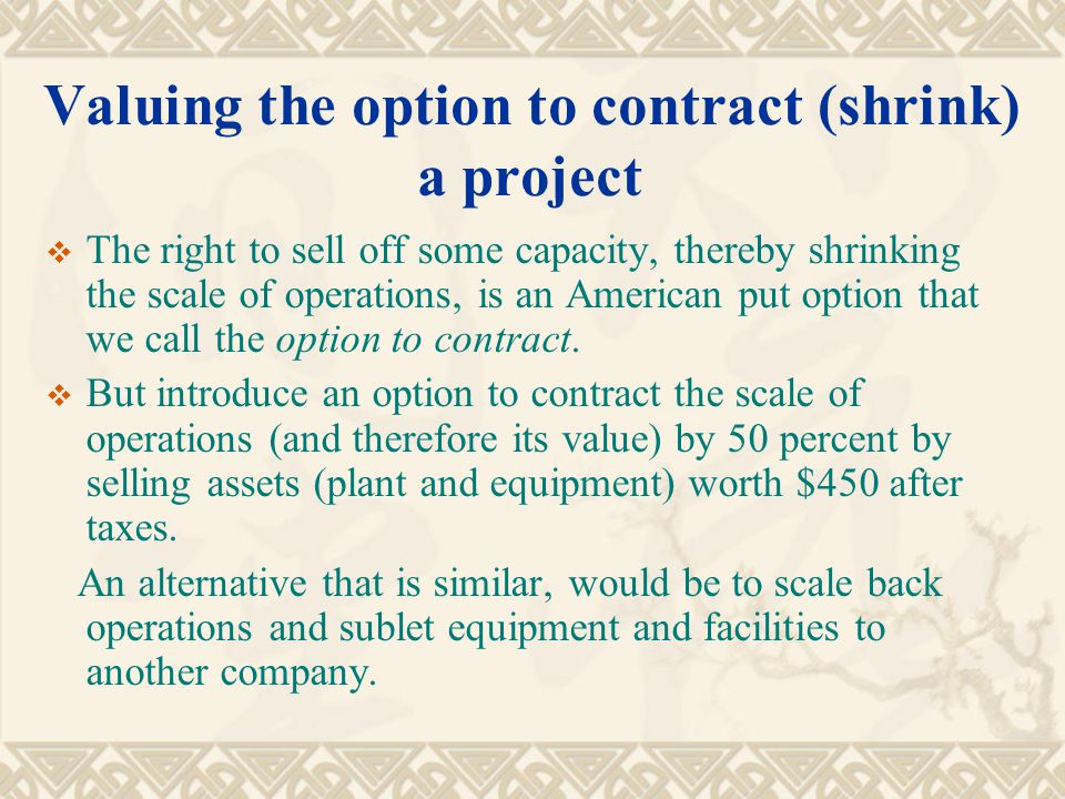 Valuing the option to contract (shrink) a project  The right to sell off some capacity, thereby shrinking the scale of operations, is an American put option that we call the option to contract.