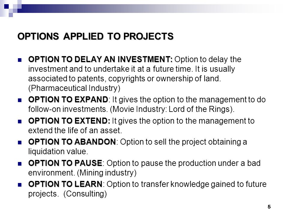 5 OPTIONS APPLIED TO PROJECTS OPTION TO DELAY AN INVESTMENT: OPTION TO DELAY AN INVESTMENT: Option to delay the investment and to undertake it at a future time.