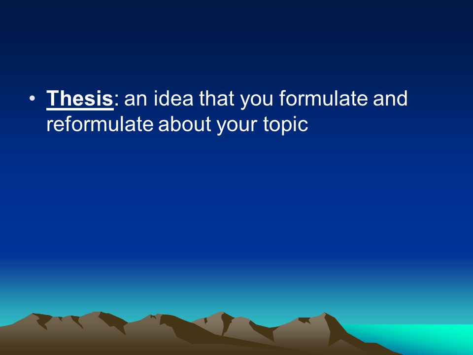 Thesis: an idea that you formulate and reformulate about your topic