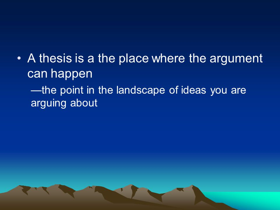A thesis is a the place where the argument can happen —the point in the landscape of ideas you are arguing about