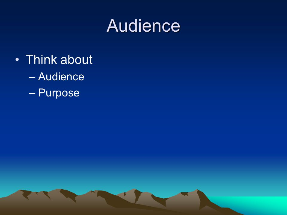 Audience Think about –Audience –Purpose