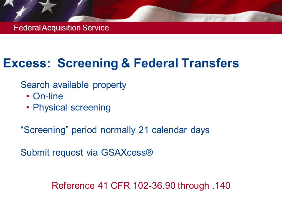 Federal Acquisition Service Excess: Screening & Federal Transfers  Search available property On-line Physical screening  Screening period normally 21 calendar days  Submit request via GSAXcess® Reference 41 CFR 102-36.90 through.140