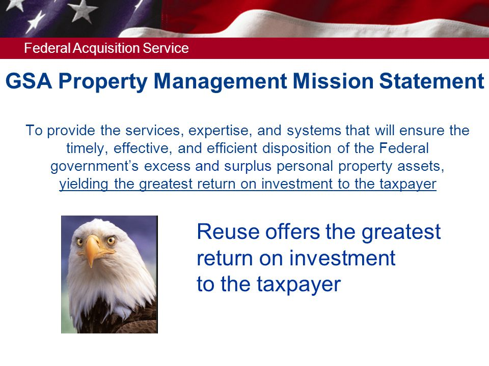 Federal Acquisition Service GSA Property Management Mission Statement  To provide the services, expertise, and systems that will ensure the timely, effective, and efficient disposition of the Federal government's excess and surplus personal property assets, yielding the greatest return on investment to the taxpayer Reuse offers the greatest return on investment to the taxpayer