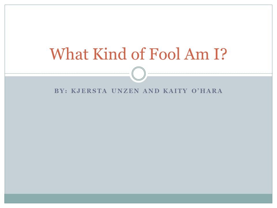 BY: KJERSTA UNZEN AND KAITY O'HARA What Kind of Fool Am I