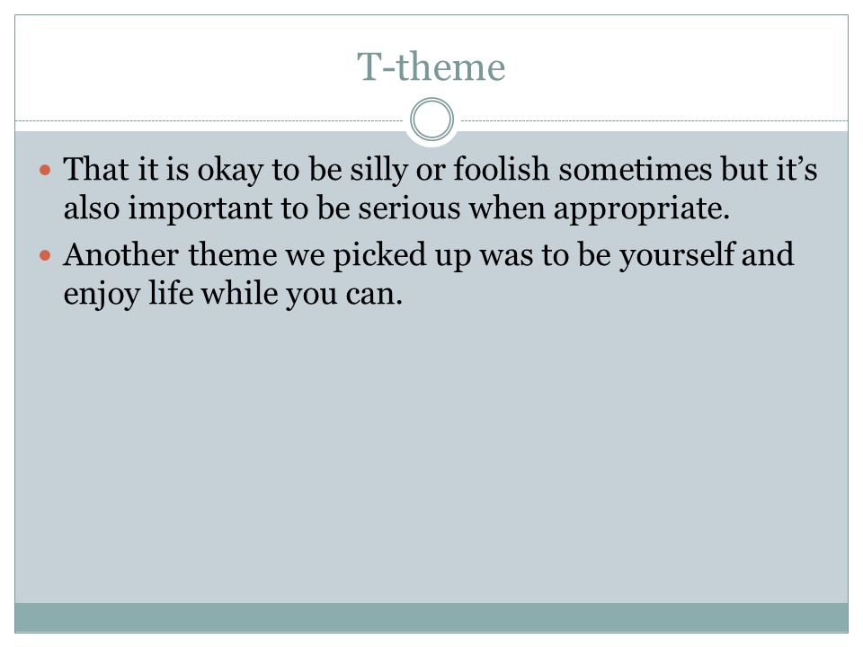 T-theme That it is okay to be silly or foolish sometimes but it's also important to be serious when appropriate.