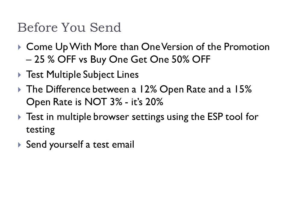 Before You Send  Come Up With More than One Version of the Promotion – 25 % OFF vs Buy One Get One 50% OFF  Test Multiple Subject Lines  The Difference between a 12% Open Rate and a 15% Open Rate is NOT 3% - it's 20%  Test in multiple browser settings using the ESP tool for testing  Send yourself a test