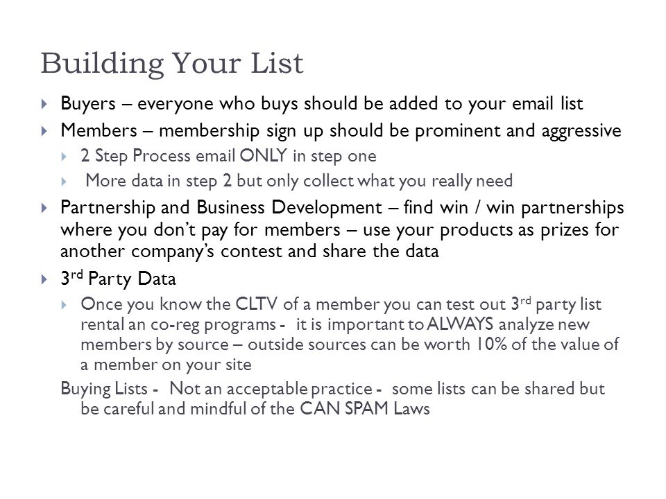 Building Your List  Buyers – everyone who buys should be added to your  list  Members – membership sign up should be prominent and aggressive  2 Step Process  ONLY in step one  More data in step 2 but only collect what you really need  Partnership and Business Development – find win / win partnerships where you don't pay for members – use your products as prizes for another company's contest and share the data  3 rd Party Data  Once you know the CLTV of a member you can test out 3 rd party list rental an co-reg programs - it is important to ALWAYS analyze new members by source – outside sources can be worth 10% of the value of a member on your site Buying Lists - Not an acceptable practice - some lists can be shared but be careful and mindful of the CAN SPAM Laws