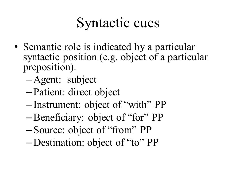 Syntactic cues Semantic role is indicated by a particular syntactic position (e.g.