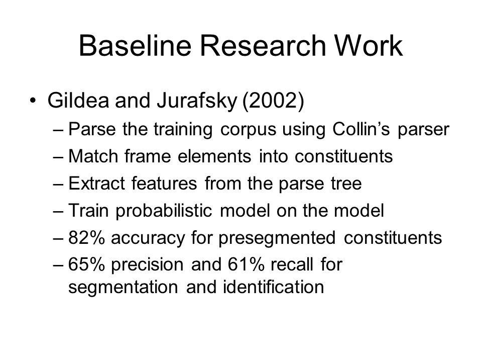 Baseline Research Work Gildea and Jurafsky (2002) –Parse the training corpus using Collin's parser –Match frame elements into constituents –Extract features from the parse tree –Train probabilistic model on the model –82% accuracy for presegmented constituents –65% precision and 61% recall for segmentation and identification