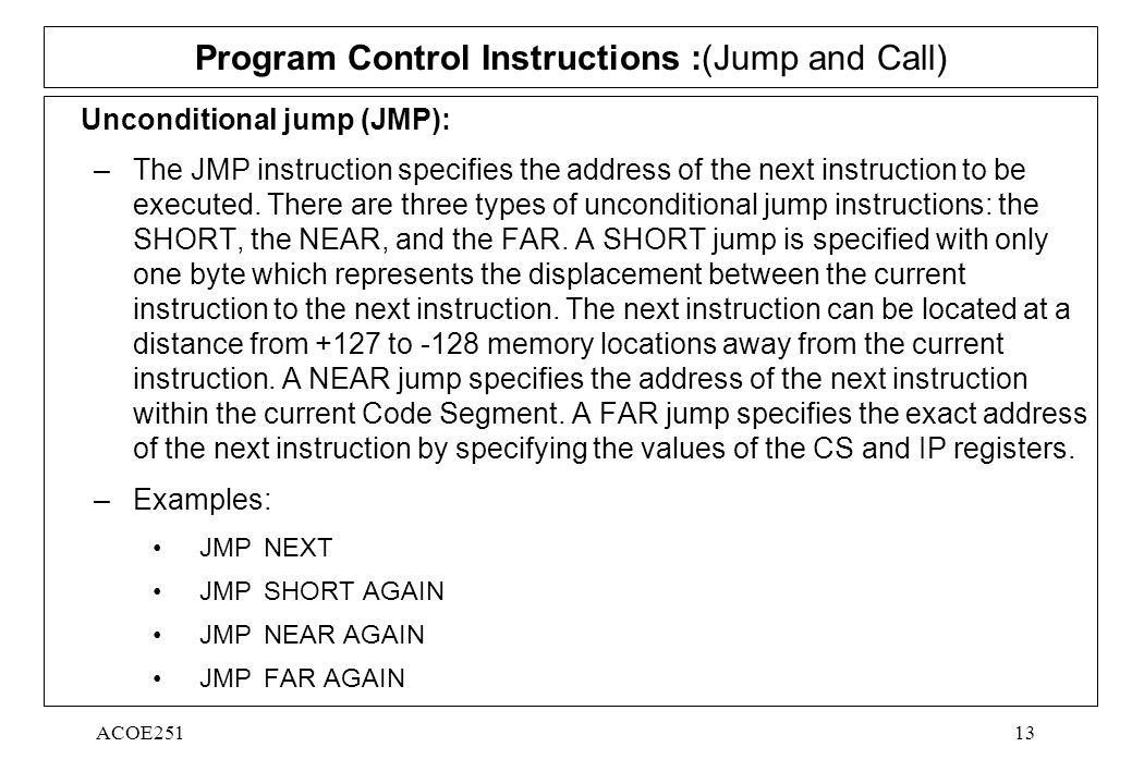 ACOE25113 Program Control Instructions :(Jump and Call) Unconditional jump (JMP): –The JMP instruction specifies the address of the next instruction to be executed.
