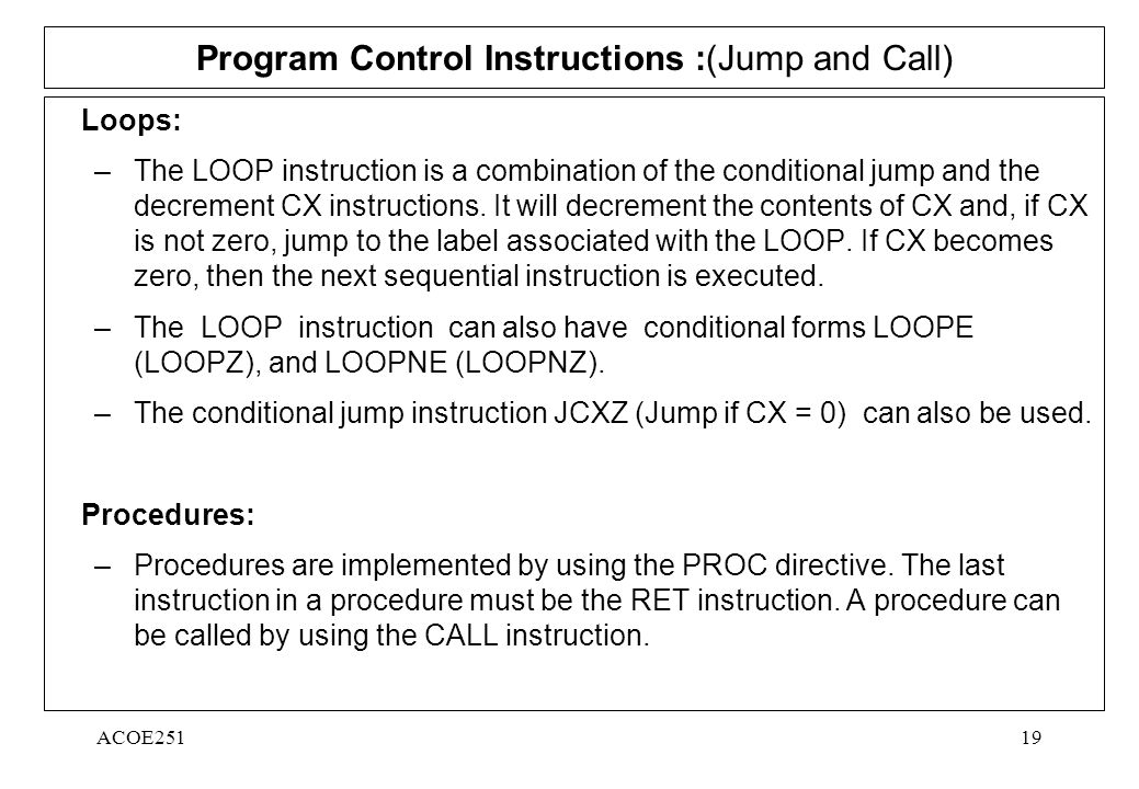 ACOE25119 Program Control Instructions :(Jump and Call) Loops: –The LOOP instruction is a combination of the conditional jump and the decrement CX instructions.