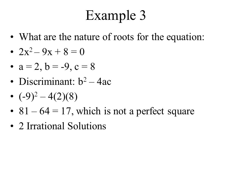 Example 2 What are the nature of roots for the equation: x 2 – 5x - 50 = 0 a = 1, b = -5, c = -50 Discriminant: b 2 – 4ac (-5) 2 – 4(1)(-50) 25 – (-200) = 225, which is a perfect square 2 Rational Solutions
