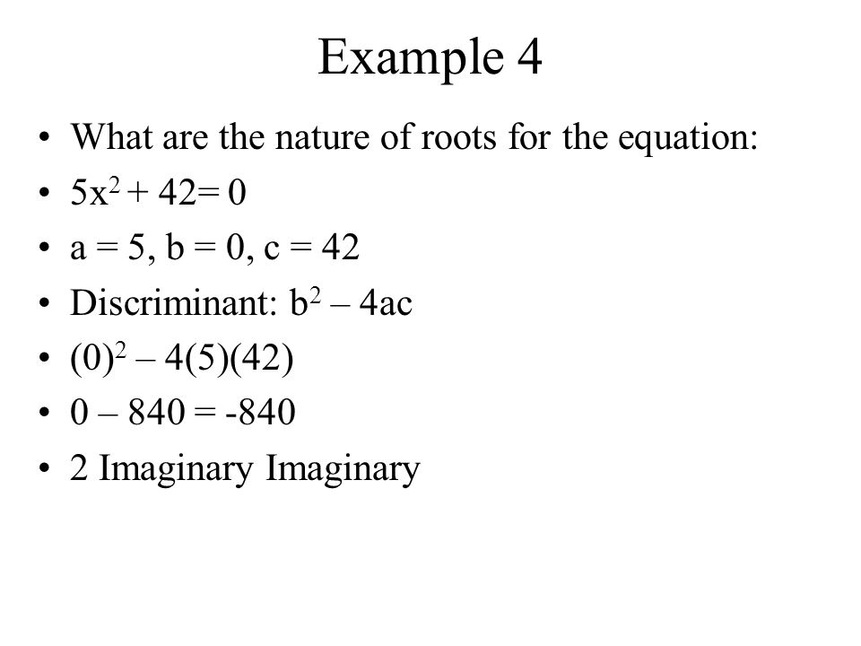 Example 3 What are the nature of roots for the equation: 2x 2 – 9x + 8 = 0 a = 2, b = -9, c = 8 Discriminant: b 2 – 4ac (-9) 2 – 4(2)(8) 81 – 64 = 17, which is not a perfect square 2 Irrational Solutions