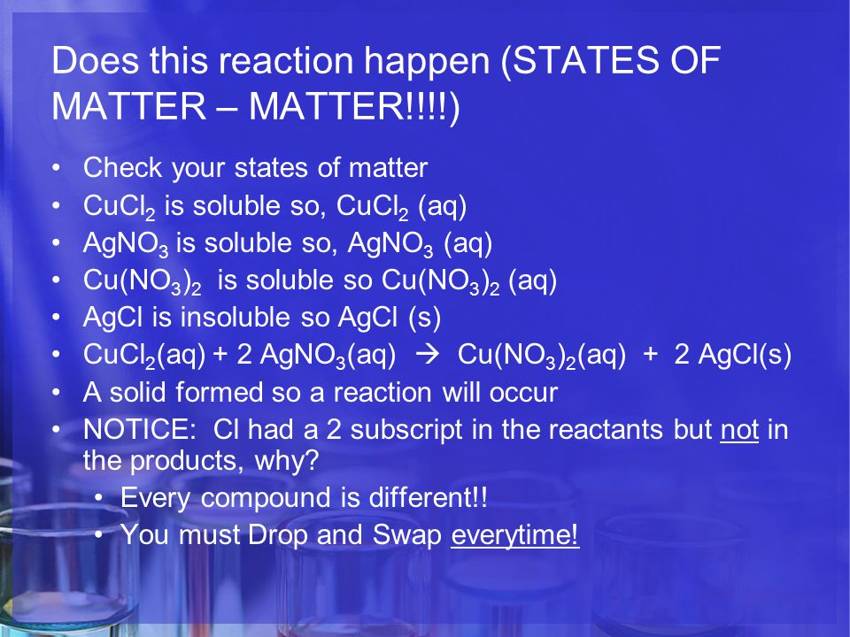 Does this reaction happen (STATES OF MATTER – MATTER!!!!) Check your states of matter CuCl 2 is soluble so, CuCl 2 (aq) AgNO 3 is soluble so, AgNO 3 (aq) Cu(NO 3 ) 2 is soluble so Cu(NO 3 ) 2 (aq) AgCl is insoluble so AgCl (s) CuCl 2 (aq) + 2 AgNO 3 (aq)  Cu(NO 3 ) 2 (aq) + 2 AgCl(s) A solid formed so a reaction will occur NOTICE: Cl had a 2 subscript in the reactants but not in the products, why.