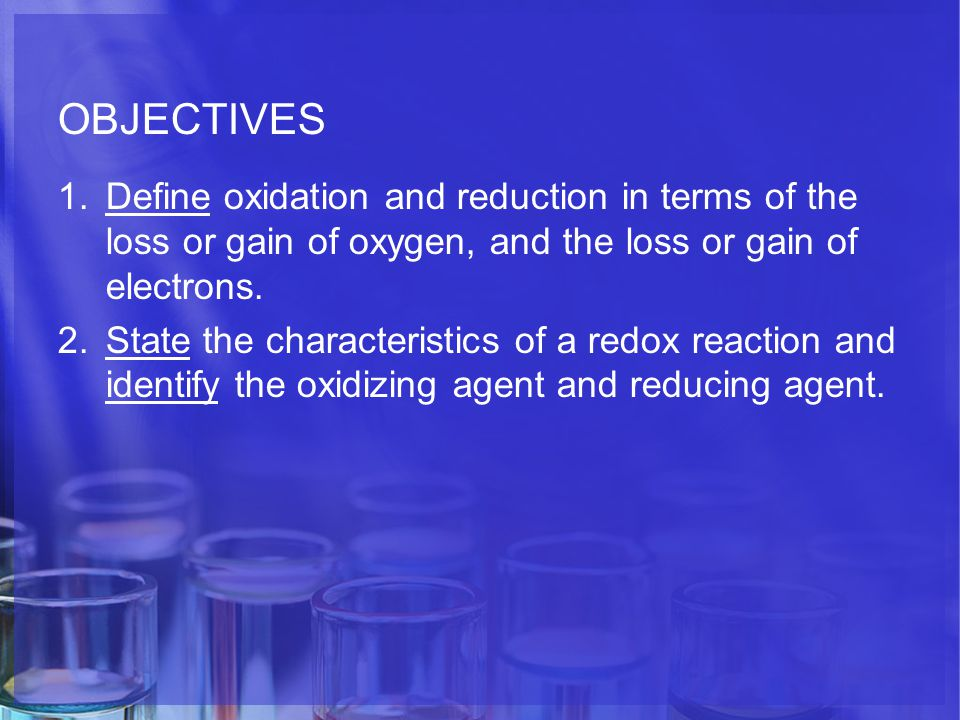 OBJECTIVES 1.Define oxidation and reduction in terms of the loss or gain of oxygen, and the loss or gain of electrons.