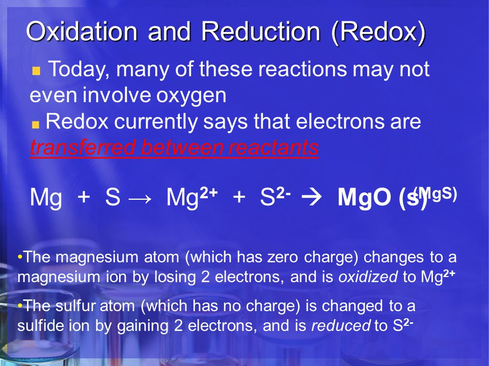 Oxidation and Reduction (Redox) Today, many of these reactions may not even involve oxygen Redox currently says that electrons are transferred between reactants Mg + S → Mg 2+ + S 2-  MgO (s) The magnesium atom (which has zero charge) changes to a magnesium ion by losing 2 electrons, and is oxidized to Mg 2+ The sulfur atom (which has no charge) is changed to a sulfide ion by gaining 2 electrons, and is reduced to S 2- (MgS)