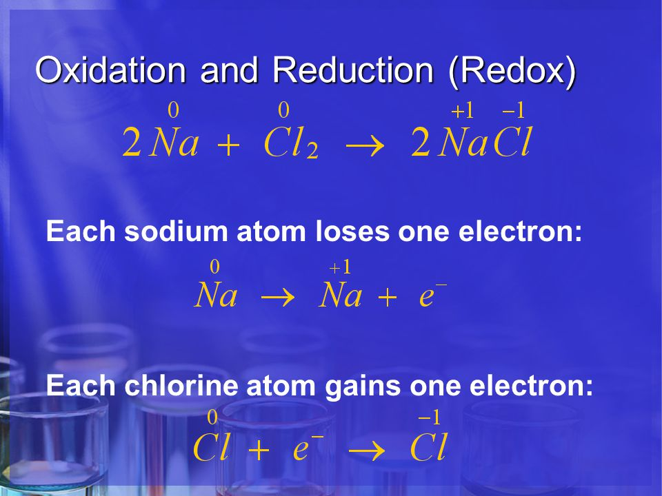 Oxidation and Reduction (Redox) Each sodium atom loses one electron: Each chlorine atom gains one electron: