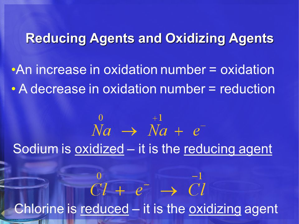 Reducing Agents and Oxidizing Agents An increase in oxidation number = oxidation A decrease in oxidation number = reduction Sodium is oxidized – it is the reducing agent Chlorine is reduced – it is the oxidizing agent
