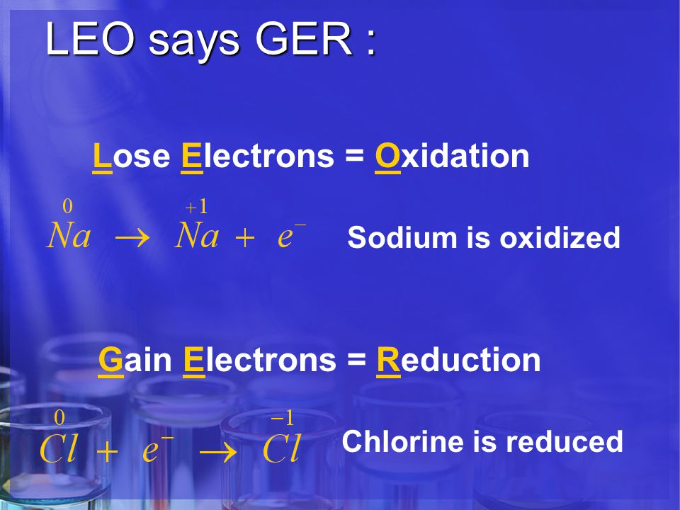 LEO says GER : LEO says GER : Lose Electrons = Oxidation Sodium is oxidized Gain Electrons = Reduction Chlorine is reduced