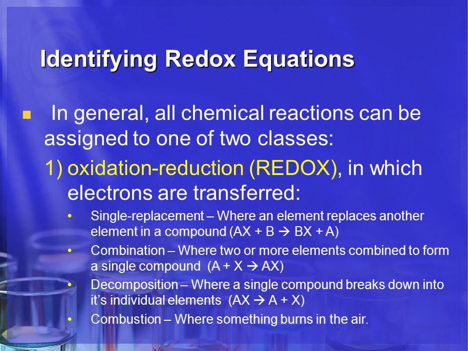 Identifying Redox Equations In general, all chemical reactions can be assigned to one of two classes: 1)oxidation-reduction (REDOX), in which electrons are transferred: Single-replacement – Where an element replaces another element in a compound (AX + B  BX + A) Combination – Where two or more elements combined to form a single compound (A + X  AX) Decomposition – Where a single compound breaks down into it's individual elements (AX  A + X) Combustion – Where something burns in the air.