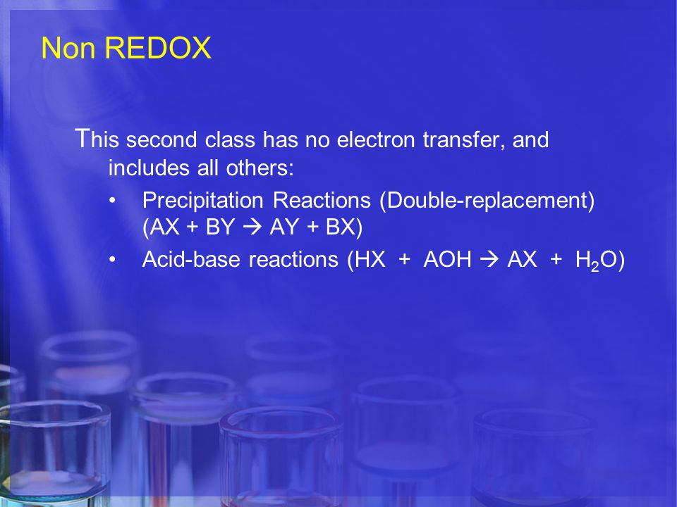Non REDOX T his second class has no electron transfer, and includes all others: Precipitation Reactions (Double-replacement) (AX + BY  AY + BX) Acid-base reactions (HX + AOH  AX + H 2 O)