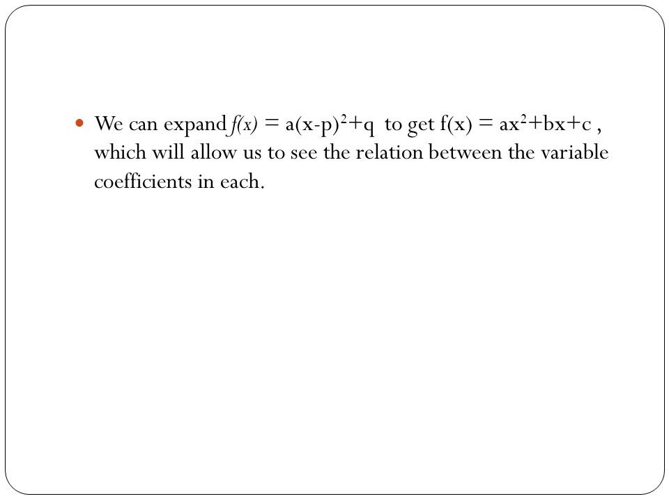 We can expand f(x) = a(x-p) 2 +q to get f(x) = ax 2 +bx+c, which will allow us to see the relation between the variable coefficients in each.