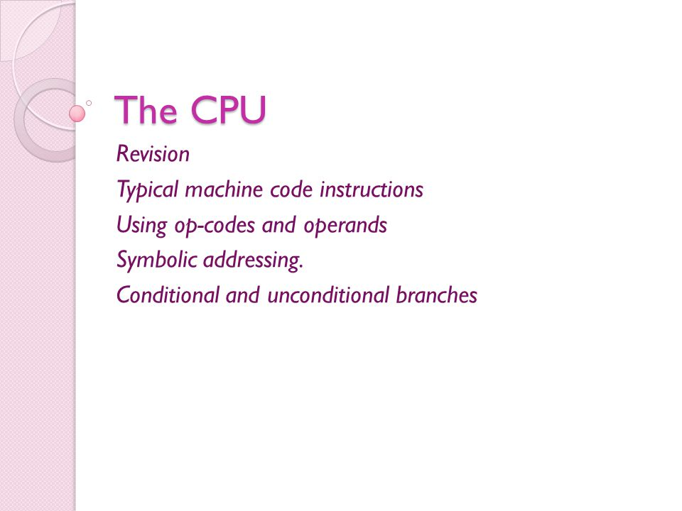 The CPU Revision Typical machine code instructions Using op-codes and operands Symbolic addressing.