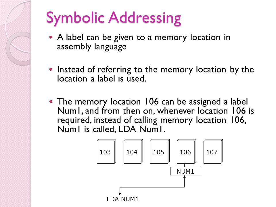Symbolic Addressing A label can be given to a memory location in assembly language Instead of referring to the memory location by the location a label is used.