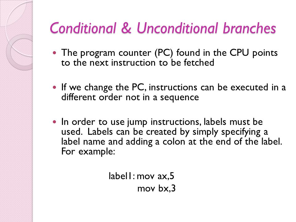 Conditional & Unconditional branches The program counter (PC) found in the CPU points to the next instruction to be fetched If we change the PC, instructions can be executed in a different order not in a sequence In order to use jump instructions, labels must be used.