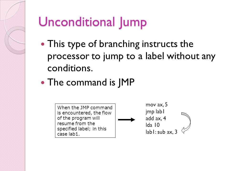 Unconditional Jump This type of branching instructs the processor to jump to a label without any conditions.