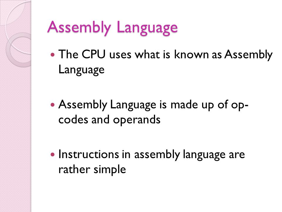 Assembly Language The CPU uses what is known as Assembly Language Assembly Language is made up of op- codes and operands Instructions in assembly language are rather simple