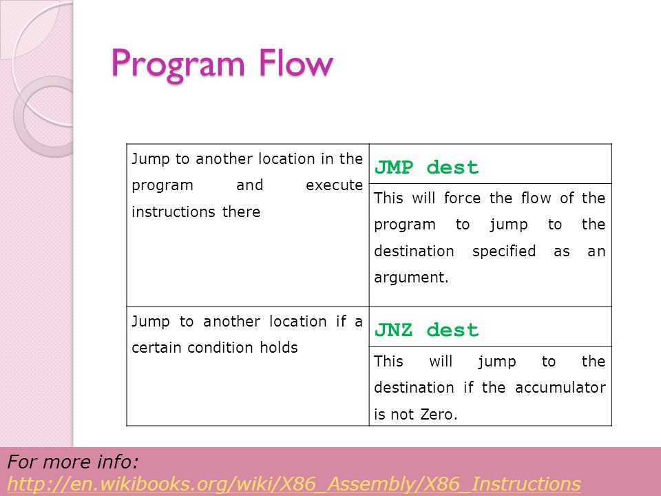 Program Flow Jump to another location in the program and execute instructions there JMP dest This will force the flow of the program to jump to the destination specified as an argument.