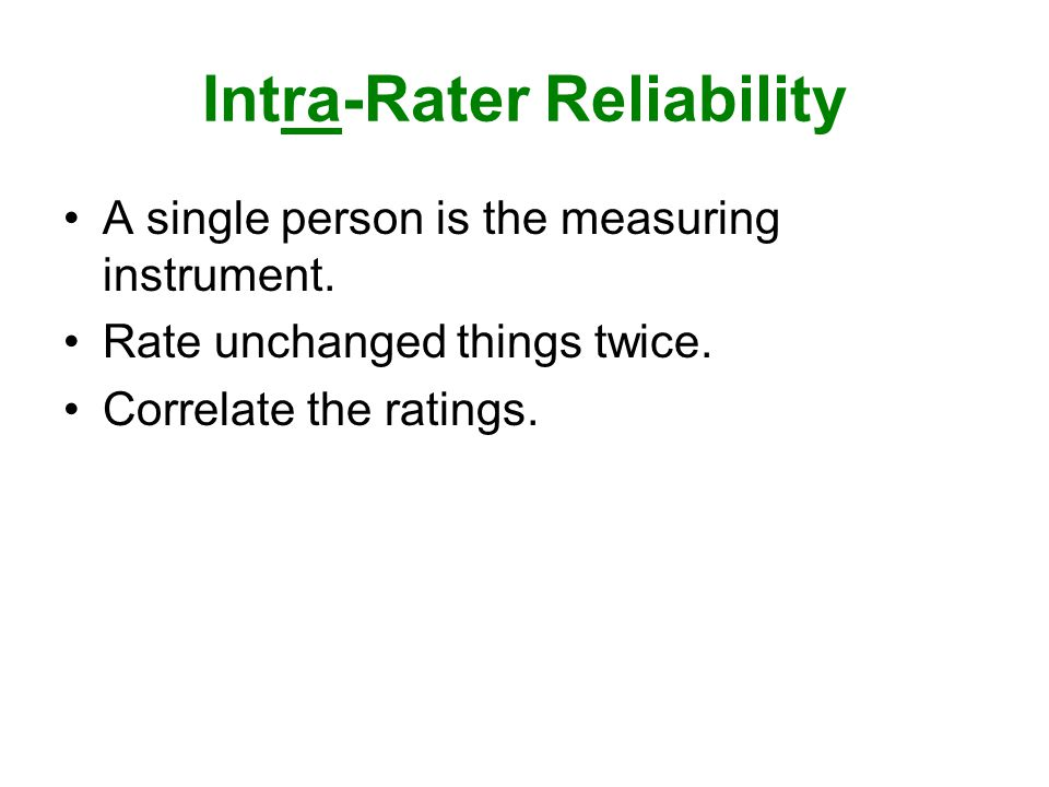 Intra-Rater Reliability A single person is the measuring instrument.