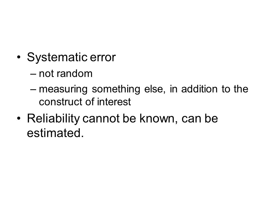 Systematic error –not random –measuring something else, in addition to the construct of interest Reliability cannot be known, can be estimated.