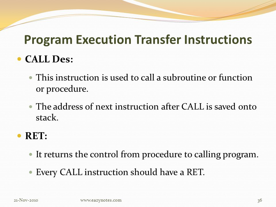 Program Execution Transfer Instructions CALL Des: This instruction is used to call a subroutine or function or procedure.
