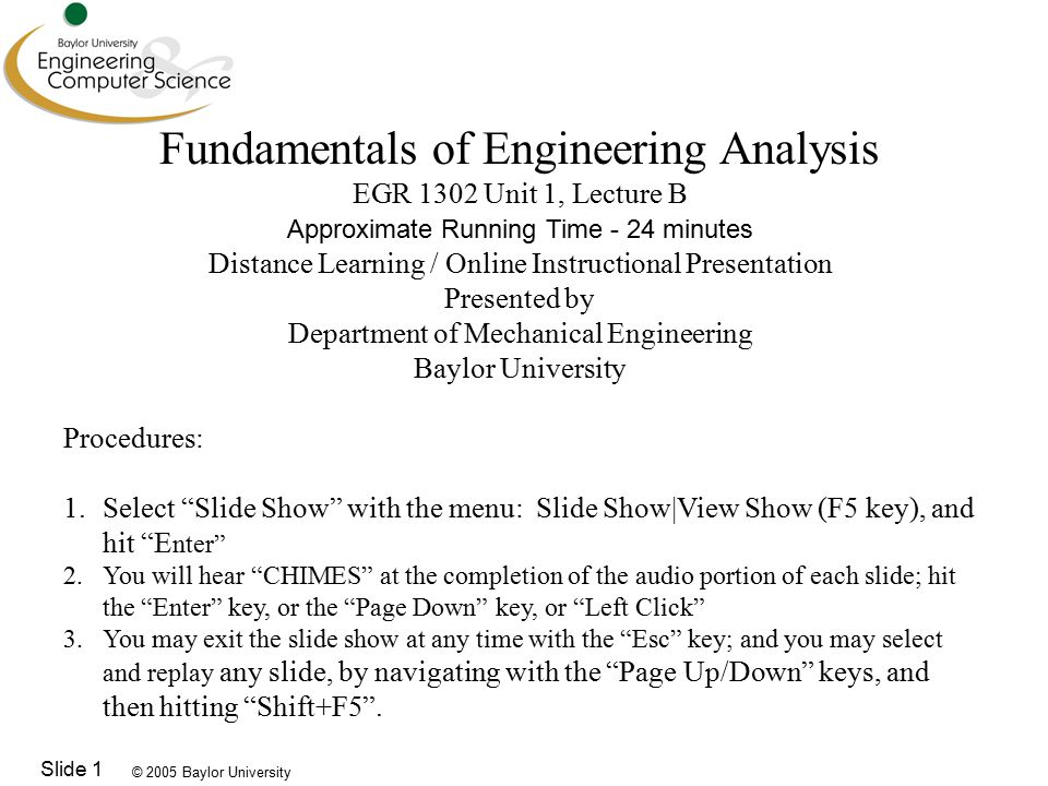 © 2005 Baylor University Slide 1 Fundamentals of Engineering Analysis EGR 1302 Unit 1, Lecture B Approximate Running Time - 24 minutes Distance Learning / Online Instructional Presentation Presented by Department of Mechanical Engineering Baylor University Procedures: 1.Select Slide Show with the menu: Slide Show|View Show (F5 key), and hit E nter 2.You will hear CHIMES at the completion of the audio portion of each slide; hit the Enter key, or the Page Down key, or Left Click 3.You may exit the slide show at any time with the Esc key; and you may select and replay any slide, by navigating with the Page Up/Down keys, and then hitting Shift+F5 .