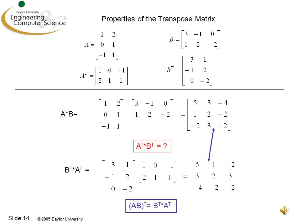 © 2005 Baylor University Slide 14 Properties of the Transpose Matrix A*B= A T *B T = .