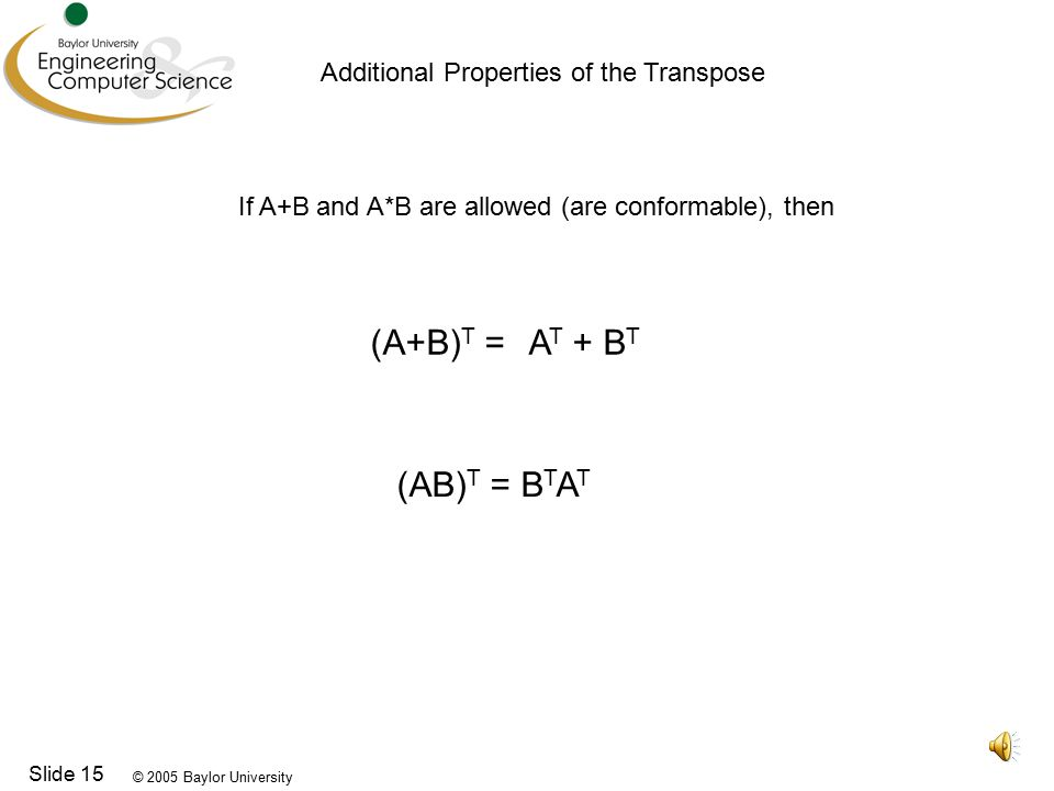 © 2005 Baylor University Slide 15 Additional Properties of the Transpose If A+B and A*B are allowed (are conformable), then (A+B) T =A T + B T (AB) T = B T A T